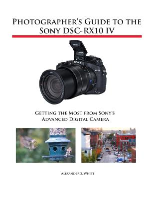 Photographer's Guide to the Sony DSC-RX10 IV: Getting the Most from Sony's Advanced Digital Camera Cover Image