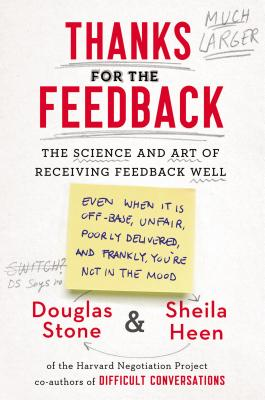 Thanks for the Feedback: The Science and Art of Receiving Feedback Well (Even When It Is Off Base, Unfair, Poorly Delivered, And, Frankly, You' Cover Image
