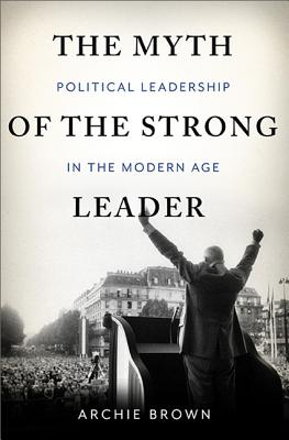 The Myth of the Strong Leader: Political Leadership in the Modern Age Cover Image