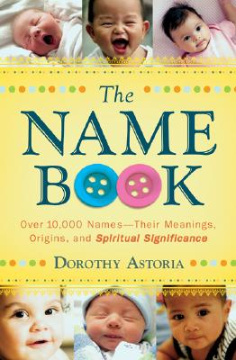 The Name Book: Over 10,000 Names--Their Meanings, Origins, and Spiritual Significance Cover Image