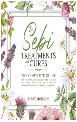 Dr Sebi Treatments and Cures: The Complete Guide. Cure for Herpes, Stop Smoking, Weight Loss, Hair Loss, Kidney Disease, STDs. How to Treat all Dise Cover Image