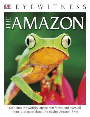 DK Eyewitness Books The Amazon: Step into the World's Largest Rainforest and Learn All There is to Know About the Mighty Amazon River Cover Image