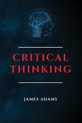 Critical Thinking: A Beginner's Guide to Speed Up Effectively Your Problem-Solving Skills Overcoming Negative Thoughts Cover Image
