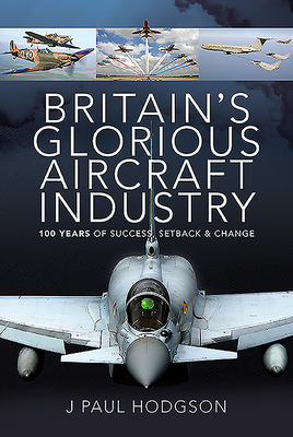 Britain's Glorious Aircraft Industry: 100 Years of Success, Setback and Change Cover Image