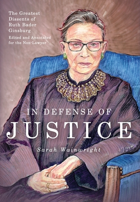 In Defense of Justice: The Greatest Dissents of Ruth Bader Ginsburg: Edited and Annotated for the Non-Lawyer Cover Image