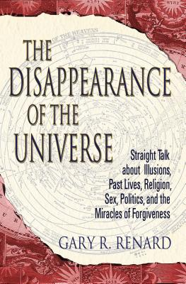 The Disappearance of the Universe: Straight Talk about Illusions, Past Lives, Religion, Sex, Politics, and the Miracles of Forgiveness Cover Image