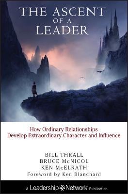 The Ascent of a Leader: How Ordinary Relationships Develop Extraordinary Character and Influencea Leadership Network Publication (Jossey-Bass Leadership Network #7) Cover Image