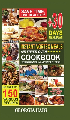 Instant Vortex Meals Air Fryer Oven Cookbook for Beginners & Advanced Users: Quick, Delicious, and Healthy Instant Vortex Air Fryer Recipes on a budge Cover Image