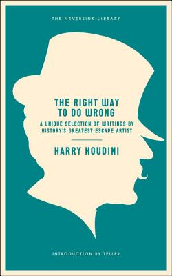 The Right Way to Do Wrong: A Unique Selection of Writings by History's Greatest Escape Artist (Neversink) Cover Image