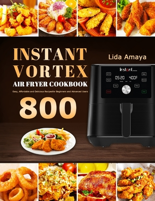 Instant Vortex Air Fryer Cookbook: 800 Easy, Affordable and Delicious Recipes for Beginners and Advanced Users Cover Image