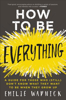How to Be Everything: A Guide for Those Who (Still) Don't Know What They Want to Be When They Grow Up Cover Image