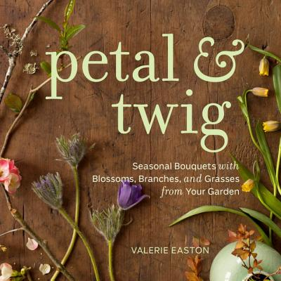 Petal & Twig: Seasonal Bouquets with Blossoms, Branches, and Grasses from Your Garden Cover Image