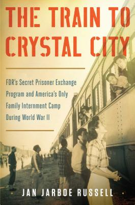 The Train to Crystal City: FDR's Secret Prisoner Exchange Program and America's Only Family Internment Camp During World War II Cover Image