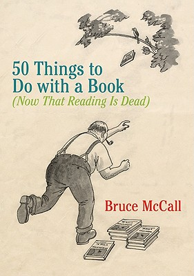 50 Things to Do with a Book: (Now That Reading Is Dead) Cover Image