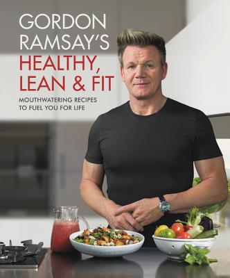 Gordon Ramsay's Healthy, Lean & Fit: Mouthwatering Recipes to Fuel You for Life Cover Image