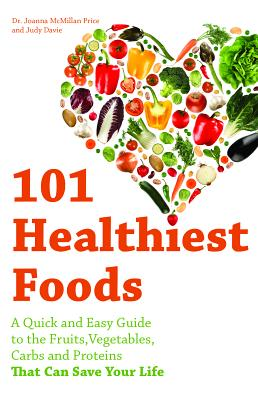 101 Healthiest Foods: A Quick and Easy Guide to the Fruits, Vegetables, Carbs and Proteins That Can Save Your Life Cover Image
