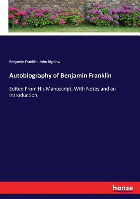 Autobiography of Benjamin Franklin: Edited From His Manuscript, With Notes and an Introduction Cover Image