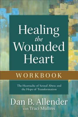Healing the Wounded Heart Workbook: The Heartache of Sexual Abuse and the Hope of Transformation Cover Image