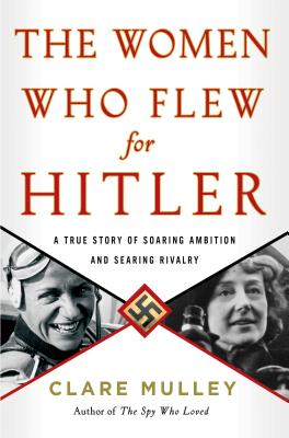 The Women Who Flew for Hitler: A True Story of Soaring Ambition and Searing Rivalry cover