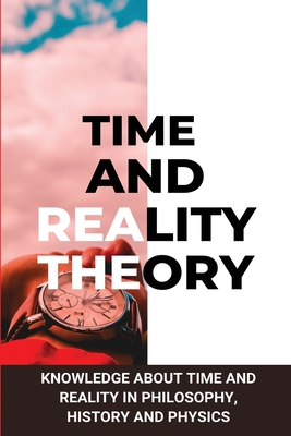Time and Reality Theory: Knowledge About Time And Reality In Philosophy, History and Physics: Is Space-Time Real Cover Image