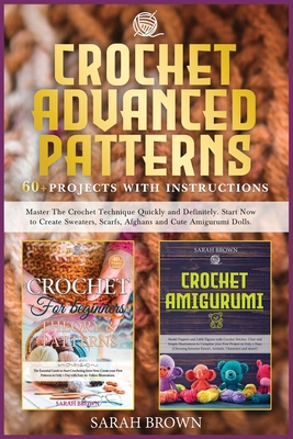 Crochet Advanced Patterns: Master The Crochet Technique Quickly and Definitely. Start Now to Create Sweaters, Scarfs, Afghans and Cute Amigurumi Cover Image
