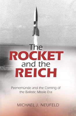 The Rocket and the Reich: Peenemunde and the Coming of the Ballistic Missile Era Cover Image