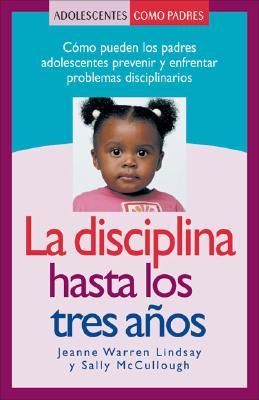 La Disciplina Hasta los Tres Anos: Como Pueden los Padres Adolescentes Prevenir y Enfrentar Problemas Disciplinarios Cover Image