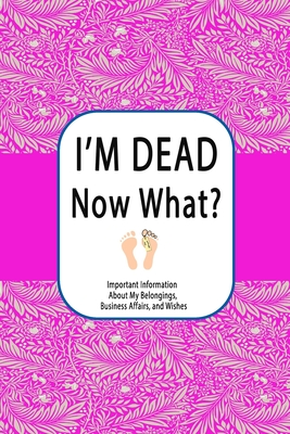 I'm Dead, Now What?: Important Information About My Belongings, Business Affairs, and Wishes Cover Image
