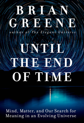 Until the End of Time: Mind, Matter, and Our Search for Meaning in an Evolving Universe Brian Greene, Knopf, $30,