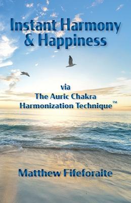 Instant Harmony & Happiness: via The Auric Chakra Harmonization Technique Cover Image