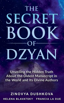 The Secret Book of Dzyan: Unveiling the Hidden Truth about the Oldest Manuscript in the World and Its Divine Authors Cover Image
