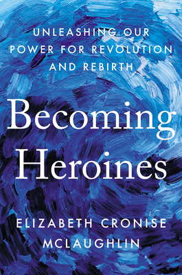 Becoming Heroines: Unleashing Our Power for Revolution and Rebirth Cover Image