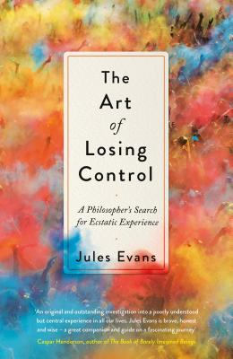 The Art of Losing Control: A Philosopher's Search for Ecstatic Experience Cover Image