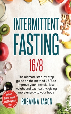 Intermittent Fasting 16/8: The ultimate step-by-step guide on the method 16/8 to improve your lifestyle, lose weight and eat healthy, giving more Cover Image