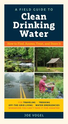 A Field Guide to Clean Drinking Water: How to Find, Assess, Treat, and Store It Cover Image