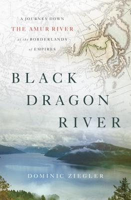 Black Dragon River: A Journey Down the Amur River at the Borderlands of Empires Cover Image