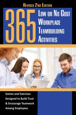 365 Low or No Cost Workplace Teambuilding Activities: Games and Exercises Designed to Build Trust & Encourage Teamwork Among Employees Revised 2nd Edi Cover Image
