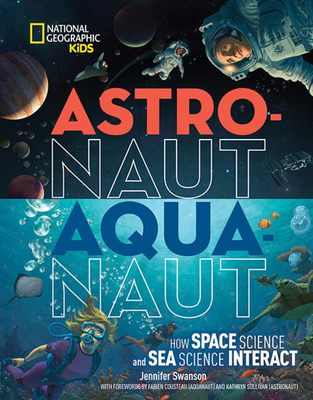 National Geographic Kids: Astronaut-Aquanaut: How Space Science and Sea Science Interact by Jennifer Swanson