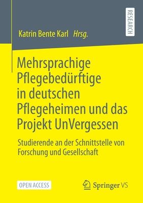 Mehrsprachige Pflegebedürftige in Deutschen Pflegeheimen Und Das Projekt Unvergessen: Studierende an Der Schnittstelle Von Forschung Und Gesellschaft Cover Image