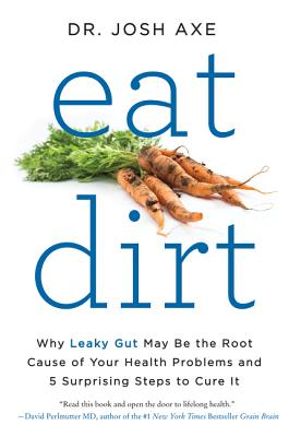 Eat Dirt: Why Leaky Gut May Be the Root Cause of Your Health Problems and 5 Surprising Steps to Cure It Cover Image