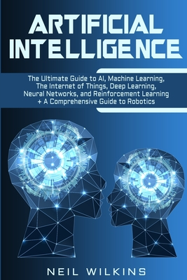 Artificial Intelligence: The Ultimate Guide to AI, The Internet of Things, Machine Learning, Deep Learning + a Comprehensive Guide to Robotics Cover Image