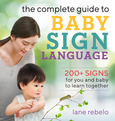 The Complete Guide to Baby Sign Language: 200+ Signs for You and Baby to Learn Together Cover Image