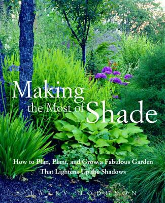 Making the Most of Shade: How to Plan, Plant, and Grow a Fabulous Garden that Lightens up the Shadows Cover Image