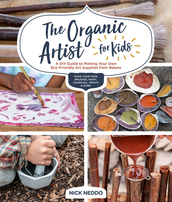 The Organic Artist for Kids: A DIY Guide to Making Your Own Eco-Friendly Art Supplies from Nature Cover Image