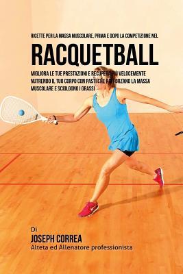 Ricette Per La Massa Muscolare, Prima E Dopo La Competizione Nel Racquetball: Migliora Le Tue Prestazioni E Recupera Piu Velocemente Nutrendo Il Tuo C Cover Image