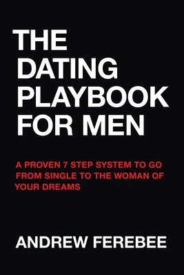The Dating Playbook For Men: A Proven 7 Step System To Go From Single To The Woman Of Your Dreams Cover Image