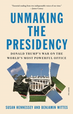 Unmaking the Presidency: Donald Trump's War on the World's Most Powerful Office Cover Image