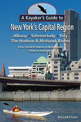 A Kayaker's Guide to New York's Capital Region: Albany, Schenectady, Troy: Exploring the Hudson & Mohawk Rivers from Catskill & Hudson to Mechanicvill Cover Image