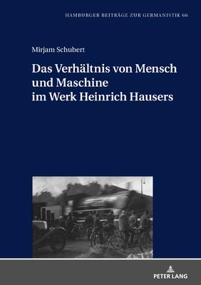 Das Verhaeltnis Von Mensch Und Maschine Im Werk Heinrich Hausers (Hamburger Beitraege Zur Germanistik #66) Cover Image