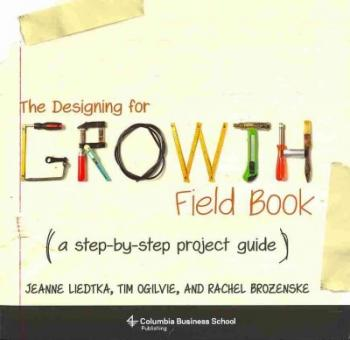 The Designing for Growth Field Book: A Step-By-Step Project Guide (Columbia Business School Publishing) Cover Image